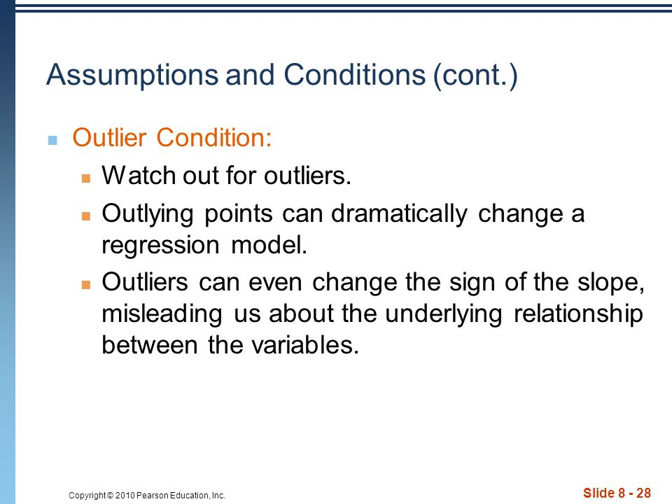 Copyright © 2010 Pearson Education, Inc. Slide 8 - 28 Assumptions and Conditions (cont.) Outlier Condition: Watch out for outliers. Outlying points ca