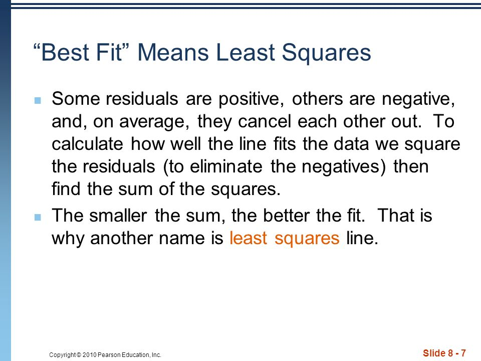 Copyright © 2010 Pearson Education, Inc. Slide 8 - 7 Best Fit Means Least Squares Some residuals are positive, others are negative, and, on average, t