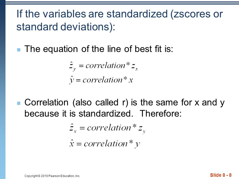 Copyright © 2010 Pearson Education, Inc. Slide 8 - 8 If the variables are standardized (zscores or standard deviations): The equation of the line of b