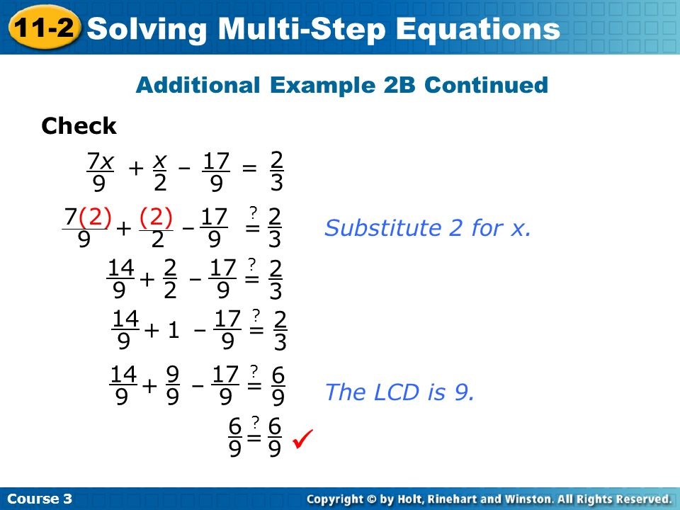 Course 3 11-2 Solving Multi-Step Equations Additional Example 2B Continued 6 9 6 9 = ? Check x 2 7x7x 9 17 9 + – = 2 3 2 3 Substitute 2 for x. 7(2) 9