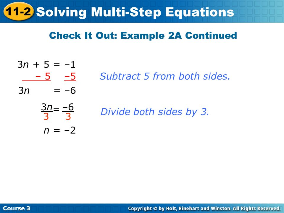 Course 3 11-2 Solving Multi-Step Equations Check It Out: Example 2A Continued 3n + 5 = –1 – 5 –5 Subtract 5 from both sides. 3n = –6 3n3n 3 –6 3 = Div