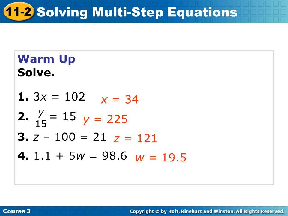 Course 3 11-2 Solving Multi-Step Equations Warm Up Solve. 1. 3x = 102 2. = 15 3. z – 100 = 21 4. 1.1 + 5w = 98.6 x = 34 y = 225 z = 121 w = 19.5 y 15