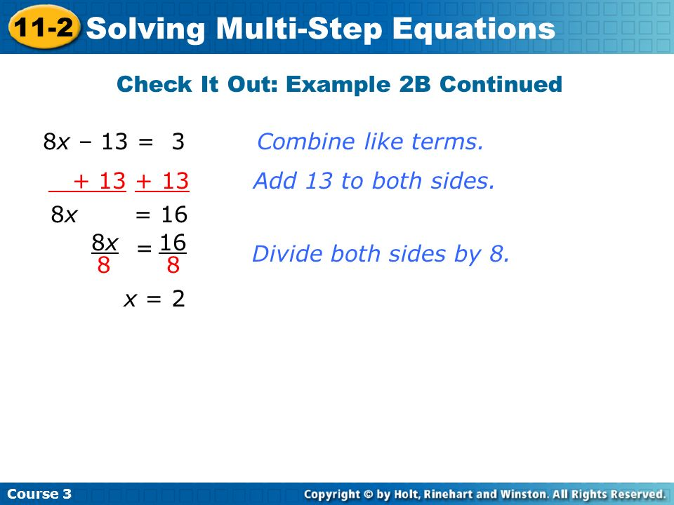 Course 3 11-2 Solving Multi-Step Equations 8x = 16 = 8x8x 8 16 8 Divide both sides by 8. x = 2 + 13 + 13 Add 13 to both sides. 8x – 13 = 3 Combine lik