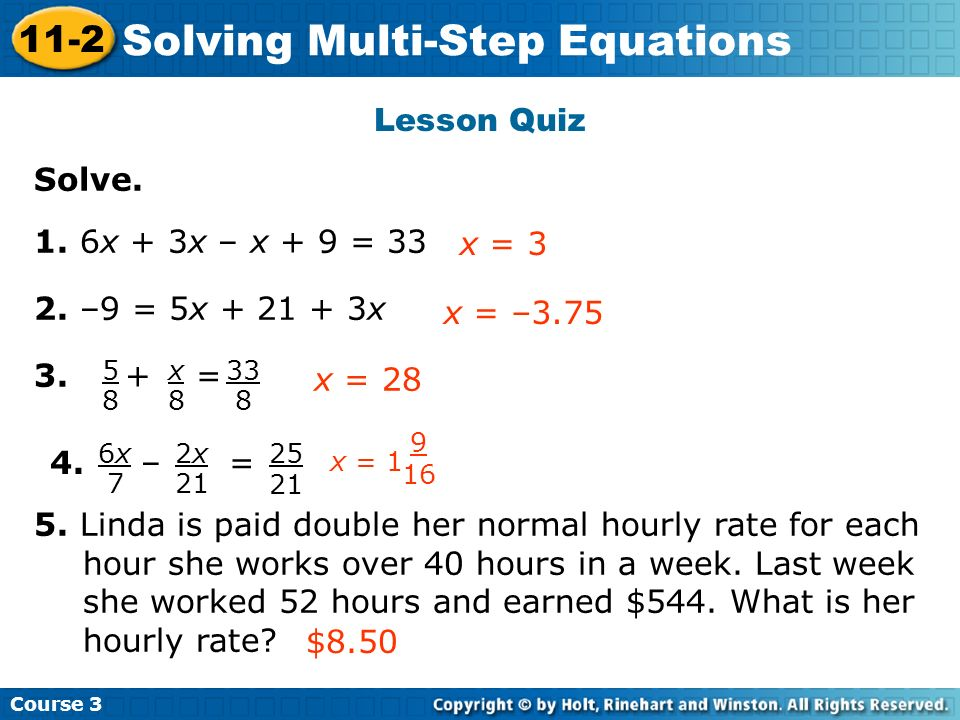 Course 3 11-2 Solving Multi-Step Equations Solve. 1. 6x + 3x – x + 9 = 33 2. –9 = 5x + 21 + 3x 3. + = 5. Linda is paid double her normal hourly rate f