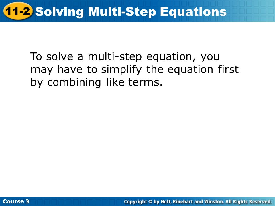 Course 3 11-2 Solving Multi-Step Equations To solve a multi-step equation, you may have to simplify the equation first by combining like terms.