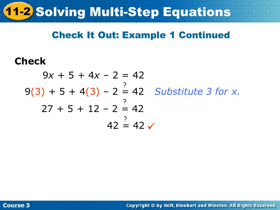 Course 3 11-2 Solving Multi-Step Equations Check Check It Out: Example 1 Continued 9x + 5 + 4x – 2 = 42 9(3) + 5 + 4(3) – 2 = 42 ? 27 + 5 + 12 – 2 = 4