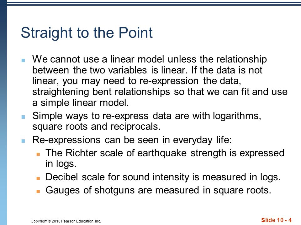 Copyright © 2010 Pearson Education, Inc. Slide 10 - 4 Straight to the Point We cannot use a linear model unless the relationship between the two varia