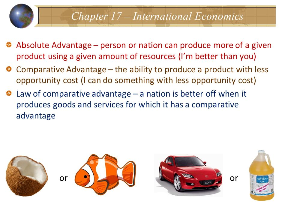 Absolute Advantage – person or nation can produce more of a given product using a given amount of resources (Im better than you) Comparative Advantage – the ability to produce a product with less opportunity cost (I can do something with less opportunity cost) Law of comparative advantage – a nation is better off when it produces goods and services for which it has a comparative advantage or Chapter 17 – International Economics