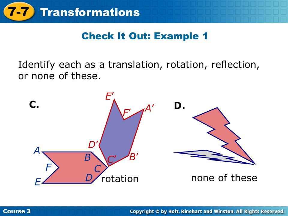 Course 3 7-7 Transformations Identify each as a translation, rotation, reflection, or none of these. B C D E F C. D. A A B C D F E rotation none of th