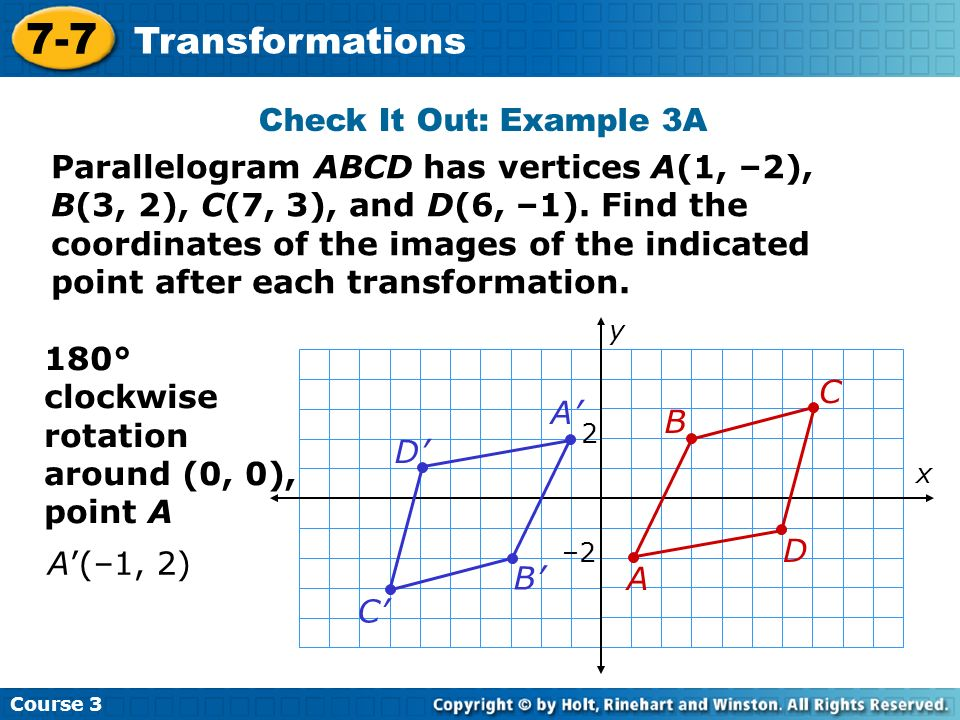 Course 3 7-7 Transformations Check It Out: Example 3A Parallelogram ABCD has vertices A(1, –2), B(3, 2), C(7, 3), and D(6, –1). Find the coordinates o