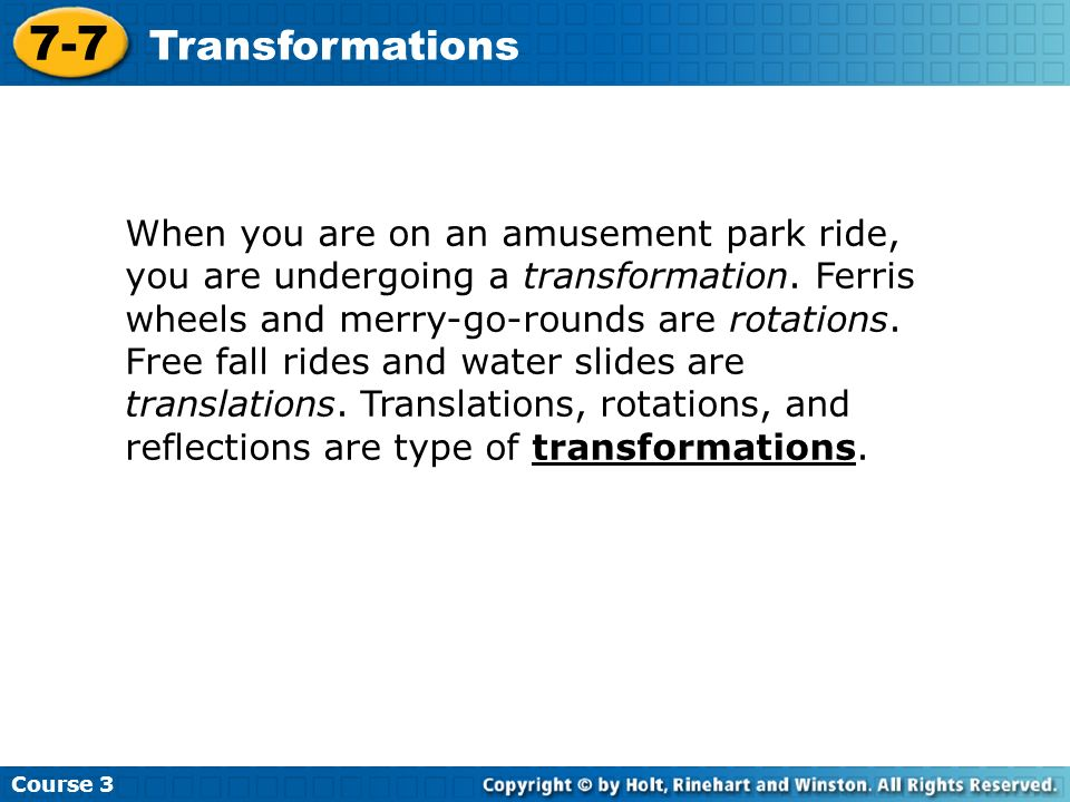 Course 3 7-7 Transformations When you are on an amusement park ride, you are undergoing a transformation. Ferris wheels and merry-go-rounds are rotati