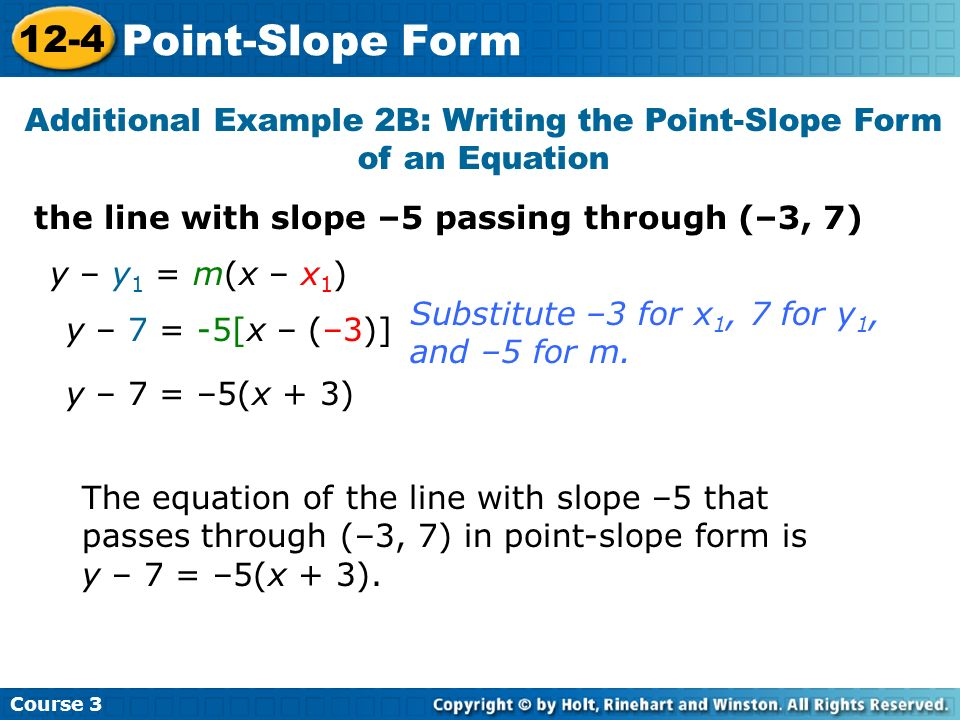 the line with slope –5 passing through (–3, 7) Additional Example 2B: Writing the Point-Slope Form of an Equation y – y 1 = m(x – x 1 ) The equation o