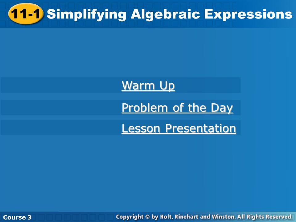 11-1 Simplifying Algebraic Expressions Course 3 Warm Up Warm Up Problem of the Day Problem of the Day Lesson Presentation Lesson Presentation