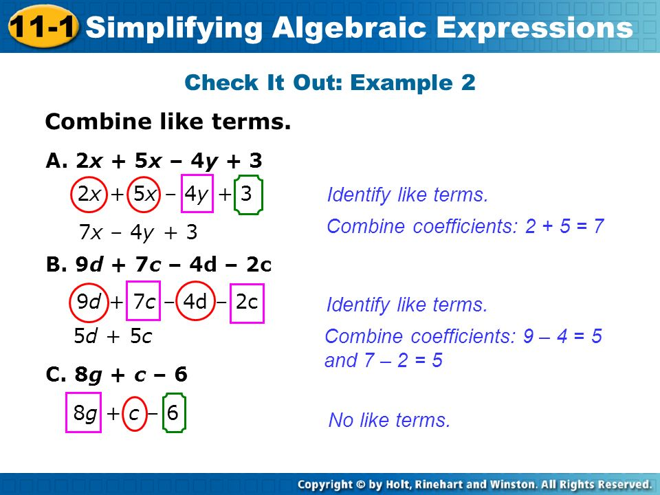 Combine like terms. Check It Out: Example 2 Identify like terms. Combine coefficients: 2 + 5 = 7 A. 2x + 5x – 4y + 3 7x – 4y + 3 2x + 5x – 4y + 3 Iden