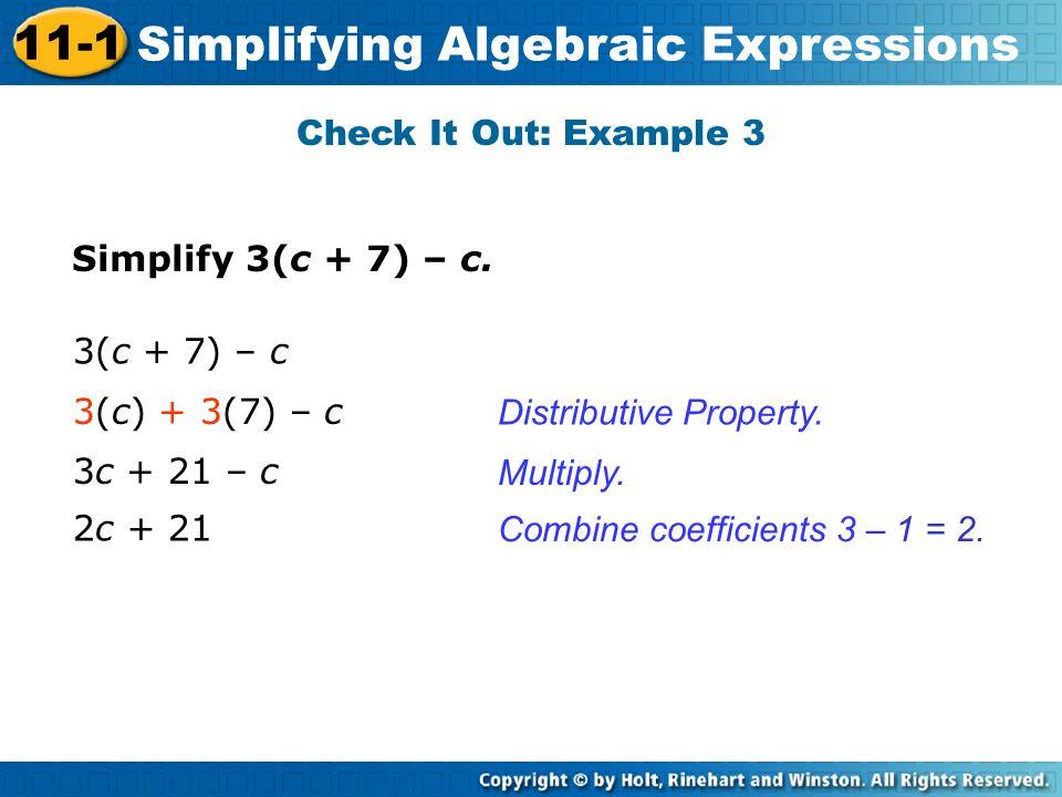 Simplify 3(c + 7) – c. Check It Out: Example 3 Distributive Property. Multiply. 3(c + 7) – c 3c + 21 – c 3(c) + 3(7) – c 2c + 21 Combine coefficients
