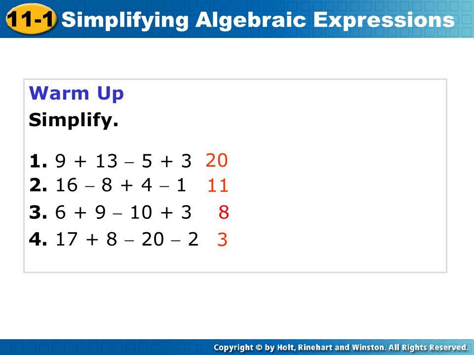 Warm Up Simplify. 20 11 8 3 Course 3 11-1 Simplifying Algebraic Expressions 4. 17 + 8 20 2 3. 6 + 9 10 + 3 2. 16 8 + 4 1 1. 9 + 13 5 + 3