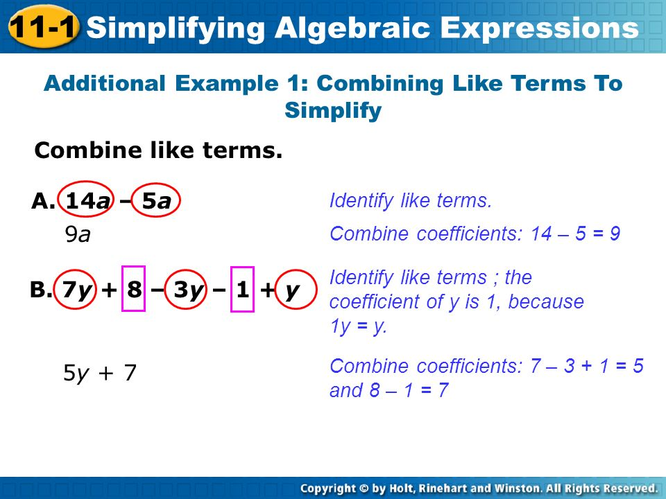 Combine like terms. Additional Example 1: Combining Like Terms To Simplify Identify like terms. Combine coefficients: 14 – 5 = 9 A. 14a – 5a 9a9a B. 7