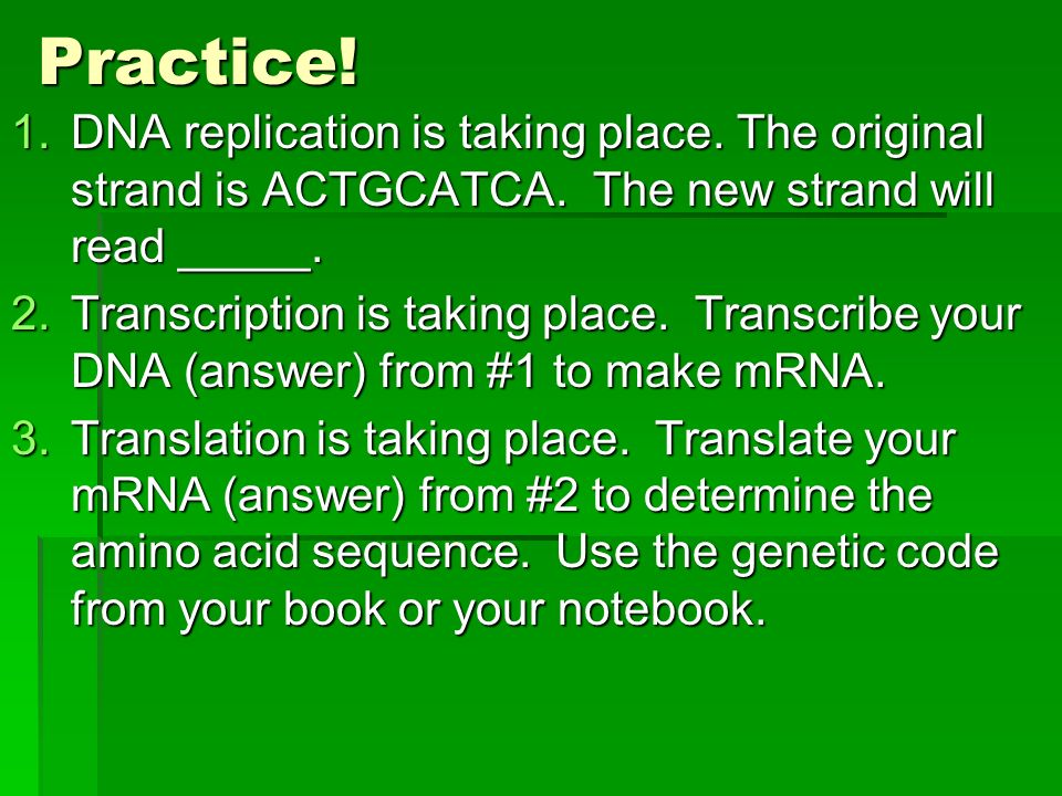 Practice! 1.DNA replication is taking place. The original strand is ACTGCATCA. The new strand will read _____. 2.Transcription is taking place. Transc