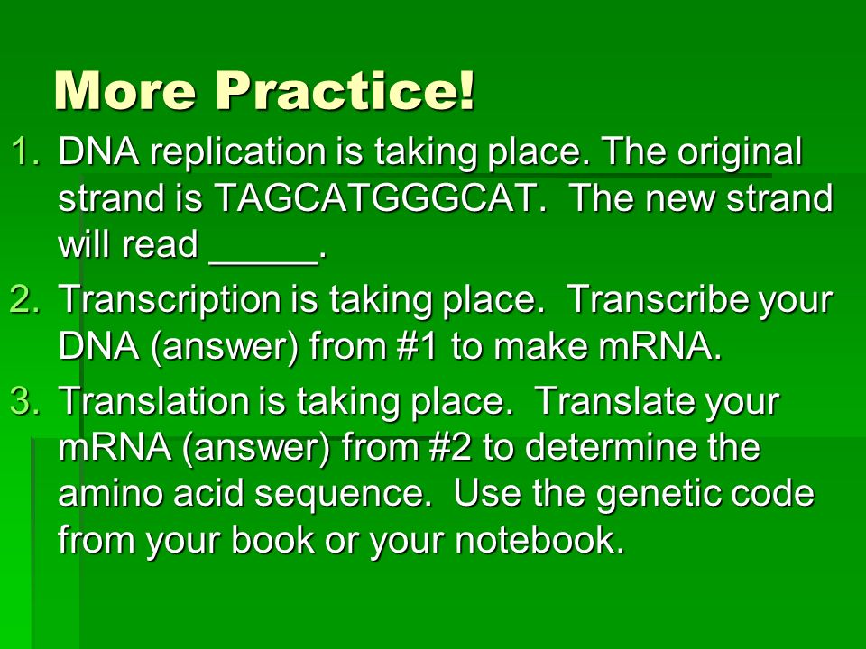 More Practice! 1.DNA replication is taking place. The original strand is TAGCATGGGCAT. The new strand will read _____. 2.Transcription is taking place