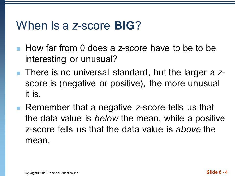 Copyright © 2010 Pearson Education, Inc.Slide 6 - 5 When Is a z-score Big.