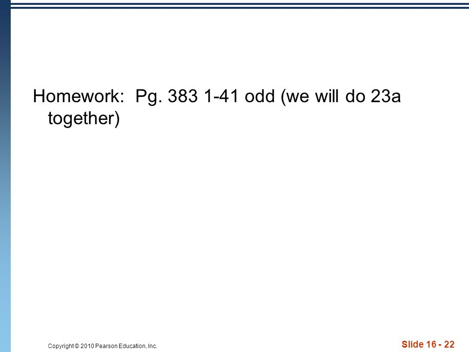 Copyright © 2010 Pearson Education, Inc. Slide 16 - 22 Homework: Pg. 383 1-41 odd (we will do 23a together)