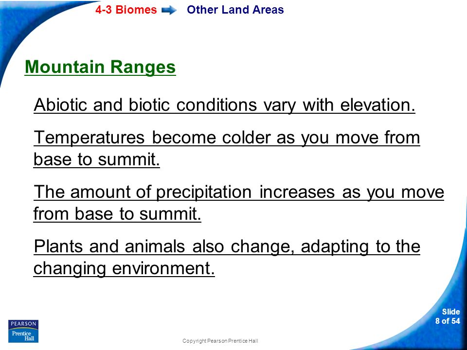 4-3 Biomes Slide 8 of 54 Copyright Pearson Prentice Hall Other Land Areas Mountain Ranges Abiotic and biotic conditions vary with elevation. Temperatu