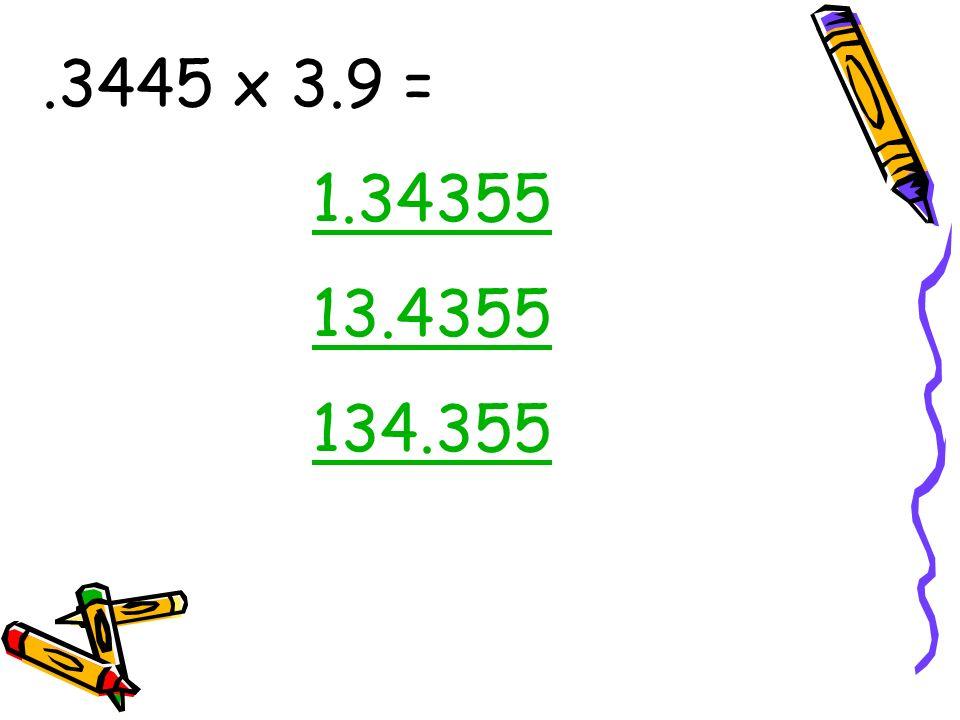 .3445 x 3.9 = 1.34355 13.4355 134.355