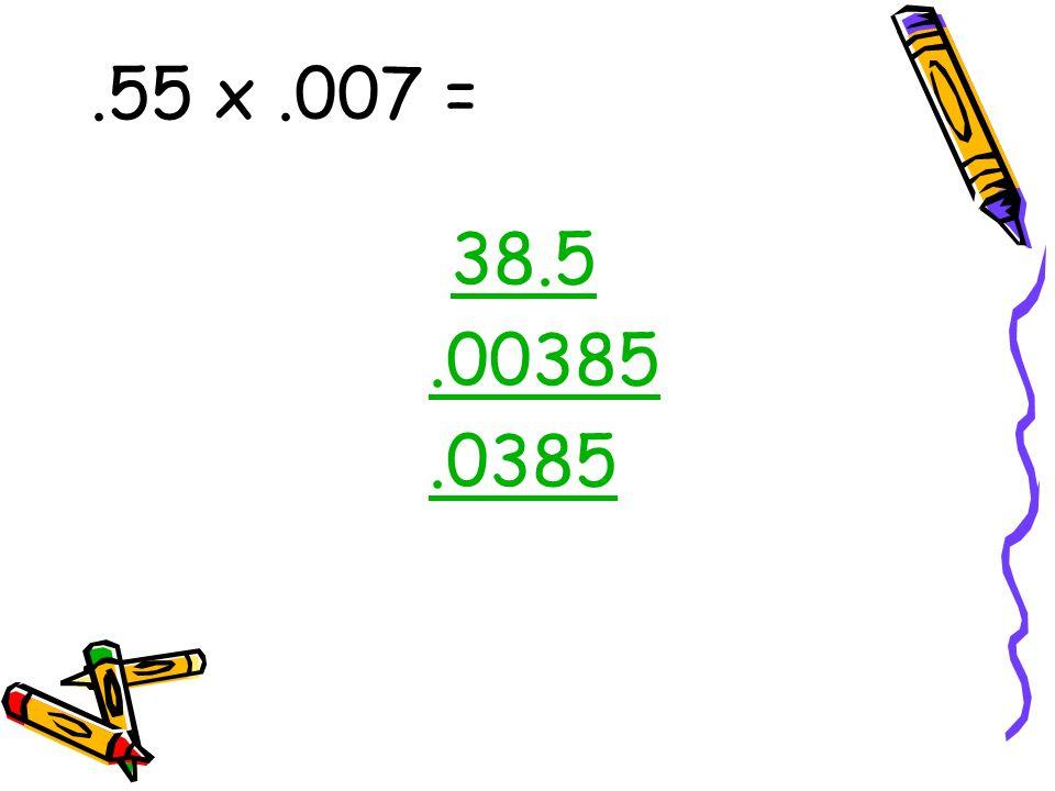 .55 x.007 = 38.5.00385.0385