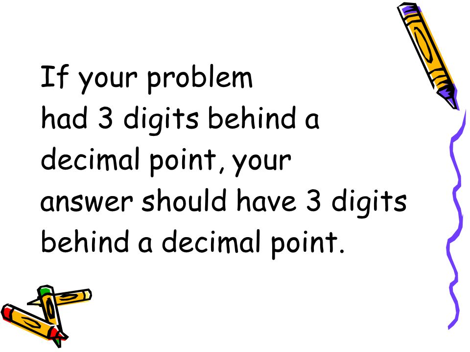 If your problem had 3 digits behind a decimal point, your answer should have 3 digits behind a decimal point.