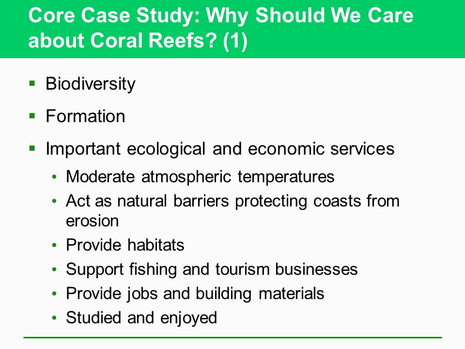 Core Case Study: Why Should We Care about Coral Reefs? (1) Biodiversity Formation Important ecological and economic services Moderate atmospheric temp