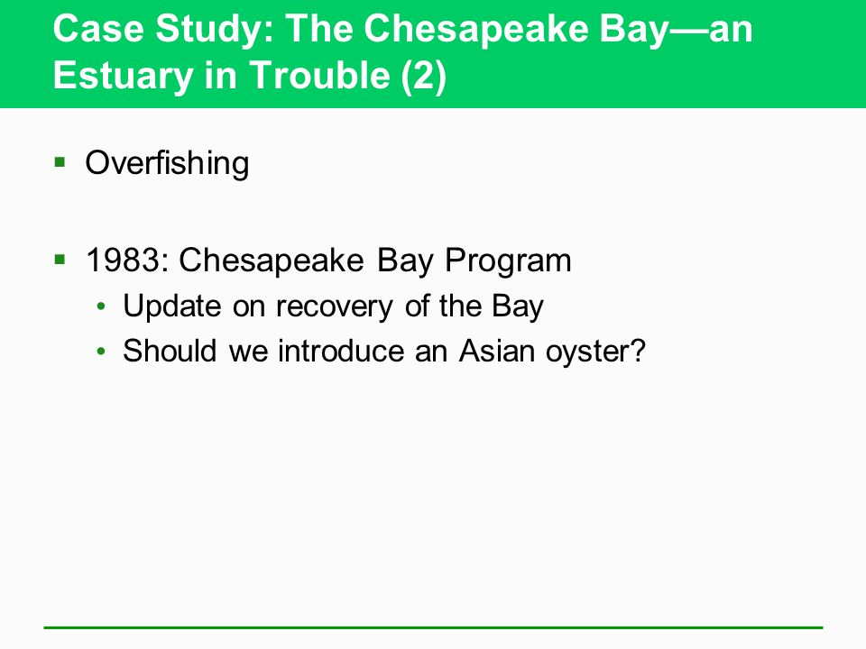 Case Study: The Chesapeake Bayan Estuary in Trouble (2) Overfishing 1983: Chesapeake Bay Program Update on recovery of the Bay Should we introduce an