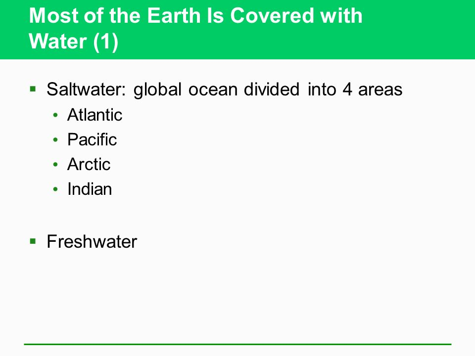 Most of the Earth Is Covered with Water (1) Saltwater: global ocean divided into 4 areas Atlantic Pacific Arctic Indian Freshwater