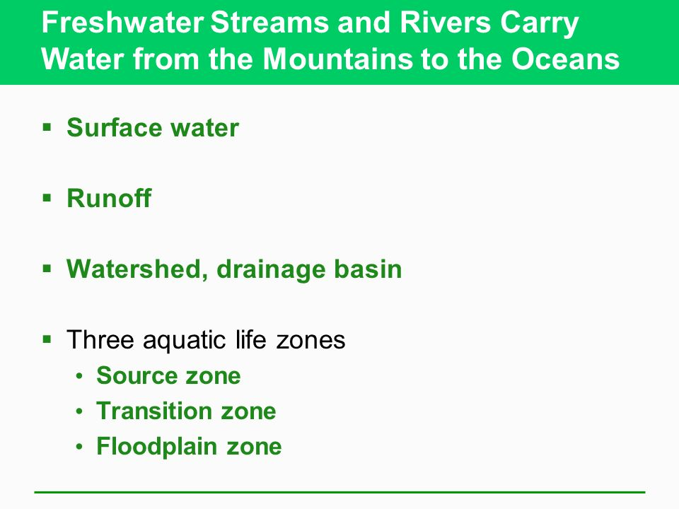 Freshwater Streams and Rivers Carry Water from the Mountains to the Oceans Surface water Runoff Watershed, drainage basin Three aquatic life zones Sou