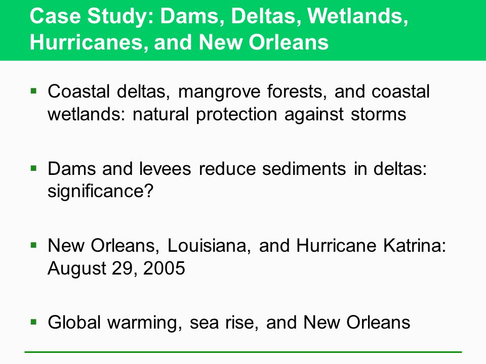 Case Study: Dams, Deltas, Wetlands, Hurricanes, and New Orleans Coastal deltas, mangrove forests, and coastal wetlands: natural protection against sto