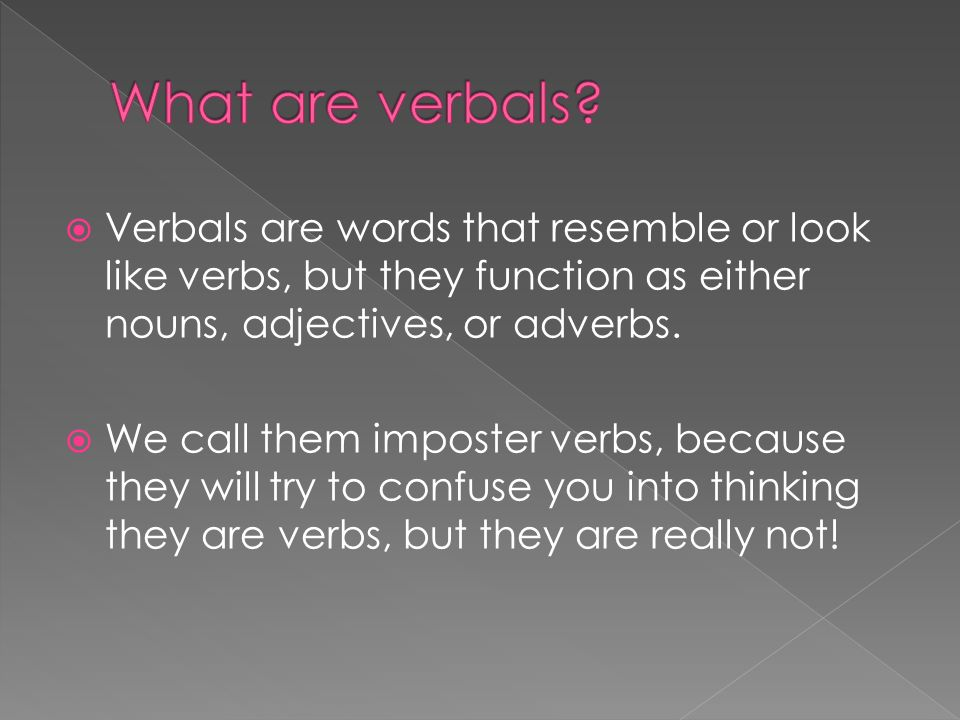 Verbals are words that resemble or look like verbs, but they function as either nouns, adjectives, or adverbs.