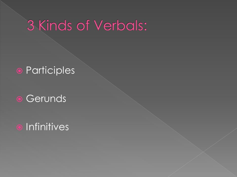 Verbals are words that resemble or look like verbs, but they function as either nouns, adjectives, or adverbs. We call them imposter verbs, because th