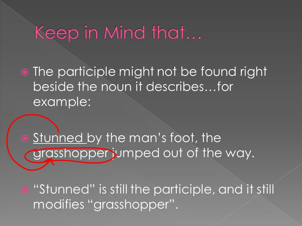 The participle might not be found right beside the noun it describes…for example: Stunned by the mans foot, the grasshopper jumped out of the way.