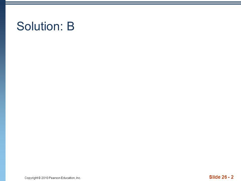 Copyright © 2010 Pearson Education, Inc. Slide 26 - 2 Solution: B