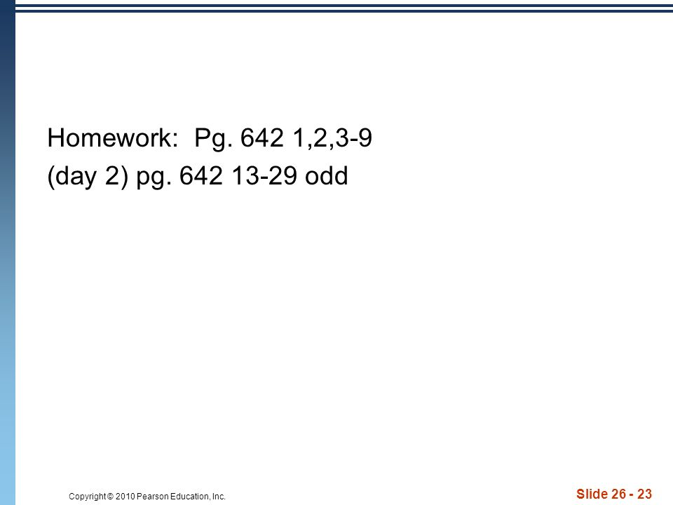 Copyright © 2010 Pearson Education, Inc. Slide 26 - 23 Homework: Pg. 642 1,2,3-9 (day 2) pg. 642 13-29 odd