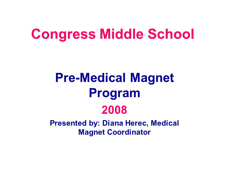 Congress Middle School Pre-Medical Magnet Program 2008 Presented by: Diana Herec, Medical Magnet Coordinator