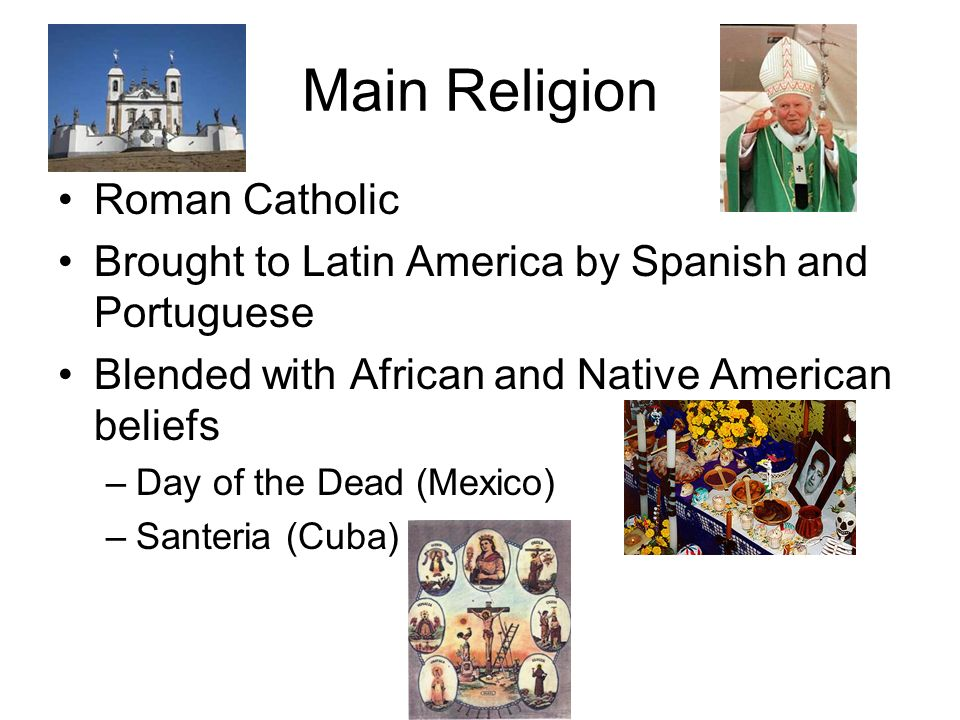 Main Religion Roman Catholic Brought to Latin America by Spanish and Portuguese Blended with African and Native American beliefs –Day of the Dead (Mexico) –Santeria (Cuba)
