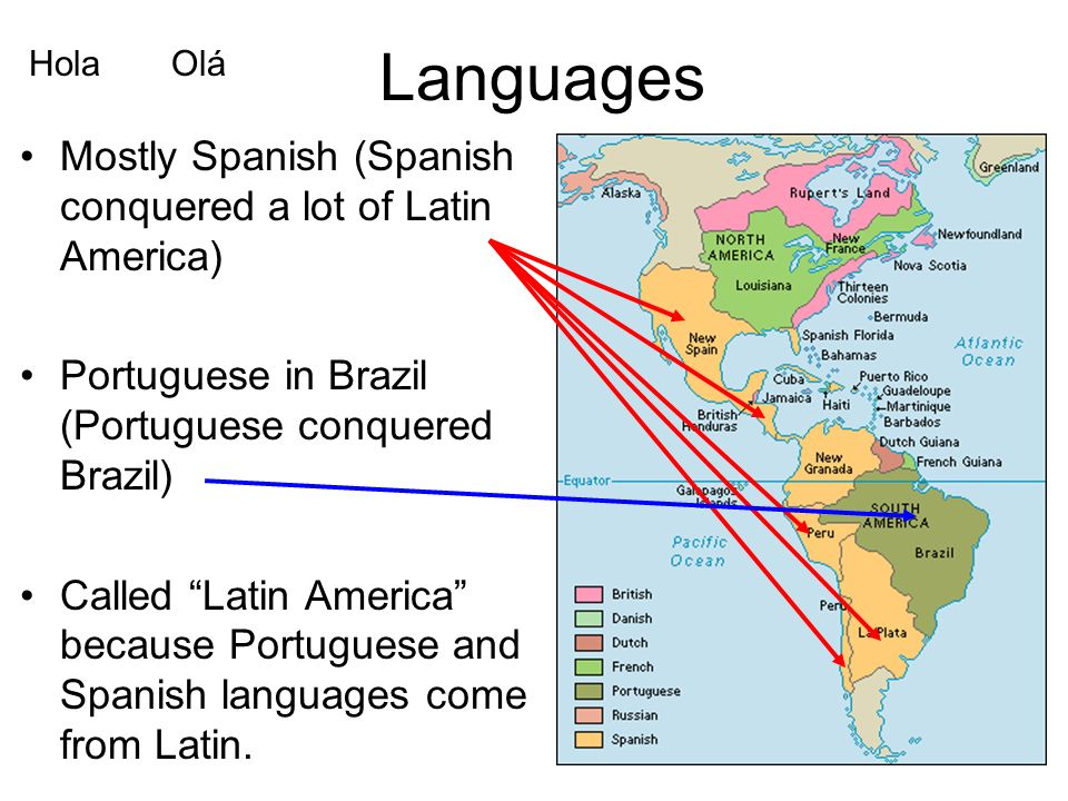Languages Mostly Spanish (Spanish conquered a lot of Latin America) Portuguese in Brazil (Portuguese conquered Brazil) Called Latin America because Portuguese and Spanish languages come from Latin.