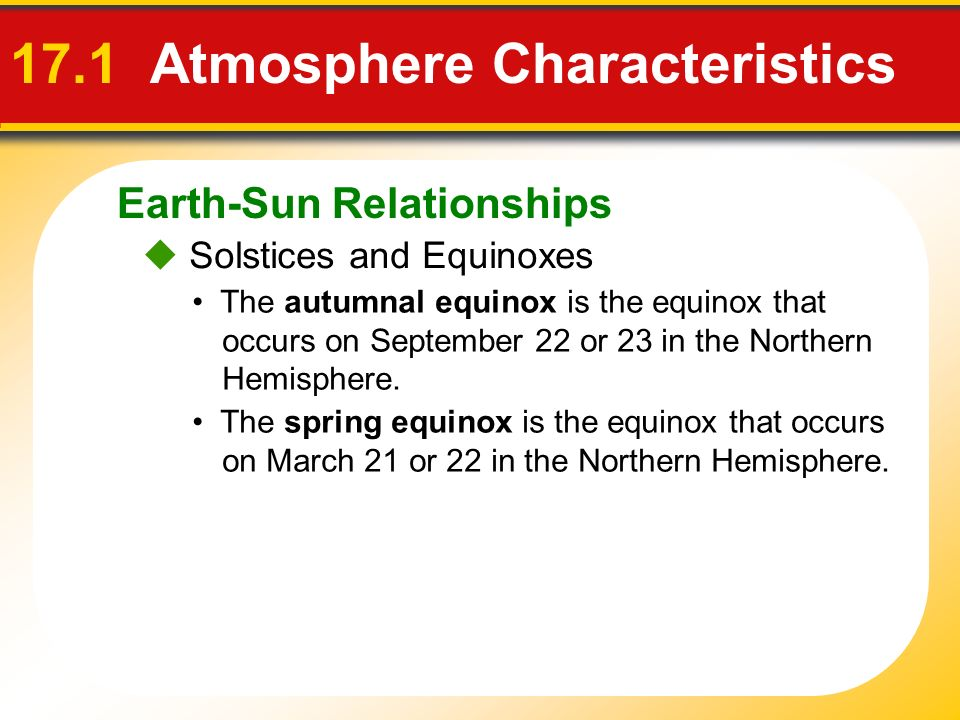 Earth-Sun Relationships 17.1 Atmosphere Characteristics Solstices and Equinoxes The autumnal equinox is the equinox that occurs on September 22 or 23