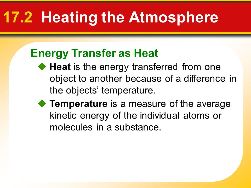 Energy Transfer as Heat 17.2 Heating the Atmosphere Heat is the energy transferred from one object to another because of a difference in the objects t