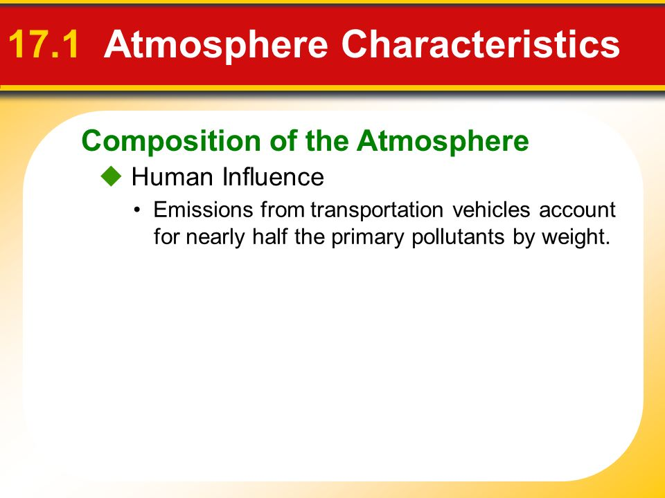 Composition of the Atmosphere 17.1 Atmosphere Characteristics Human Influence Emissions from transportation vehicles account for nearly half the prima