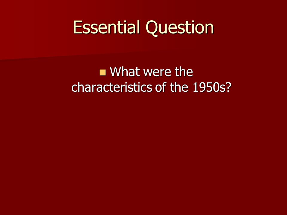 Essential Question What were the characteristics of the 1950s.