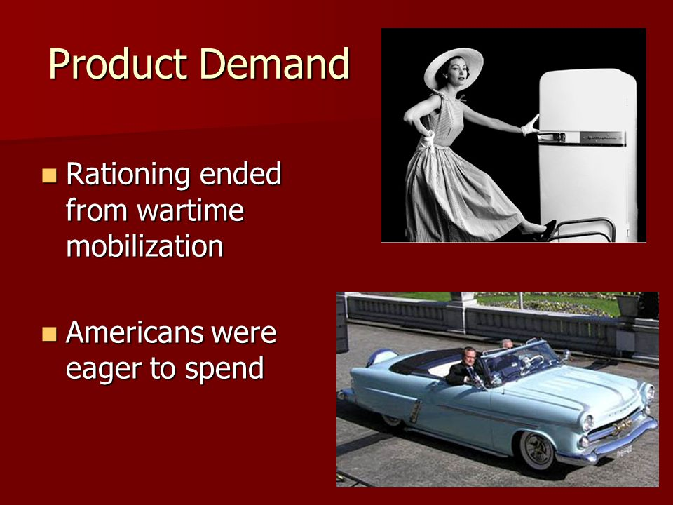 Product Demand Rationing ended from wartime mobilization Rationing ended from wartime mobilization Americans were eager to spend Americans were eager to spend