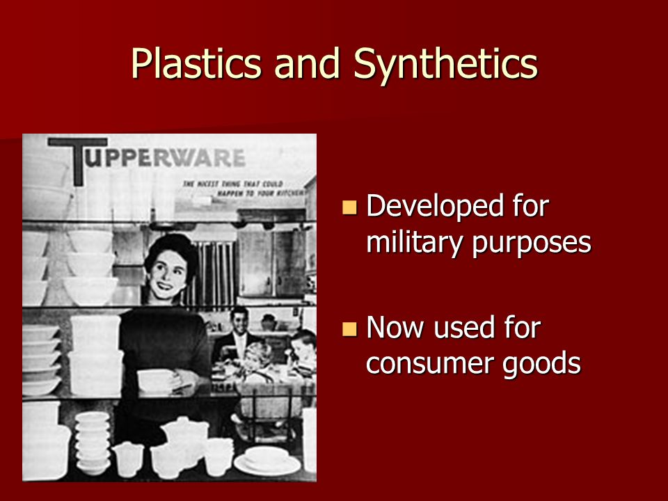 Plastics and Synthetics Developed for military purposes Developed for military purposes Now used for consumer goods Now used for consumer goods