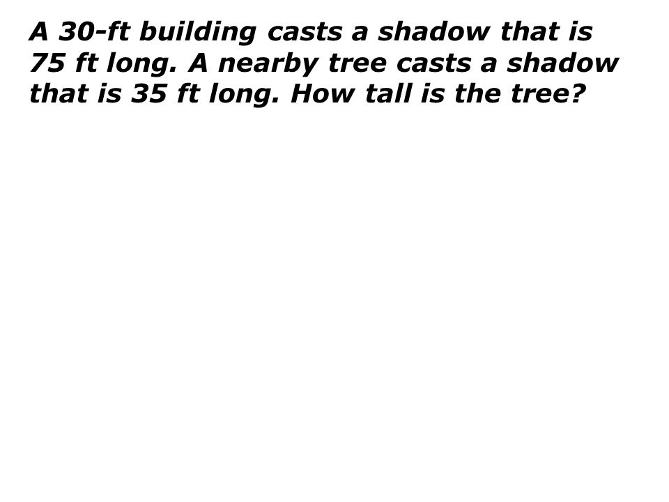 A 30-ft building casts a shadow that is 75 ft long. A nearby tree casts a shadow that is 35 ft long. How tall is the tree?