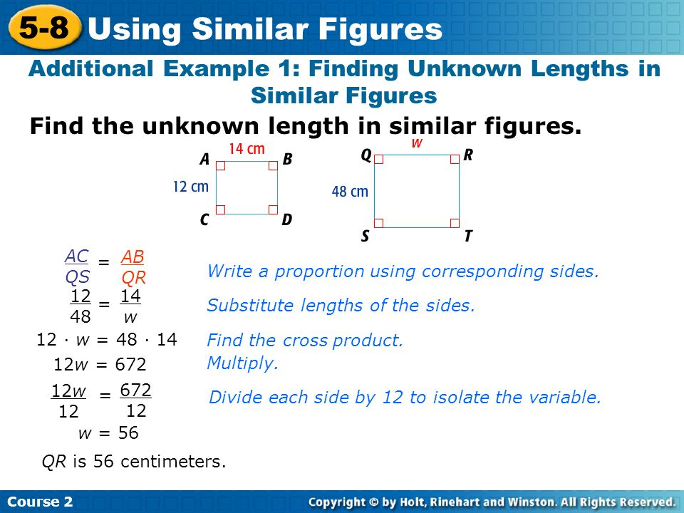 Find the unknown length in similar figures. Additional Example 1: Finding Unknown Lengths in Similar Figures AC QS = AB QR Write a proportion using co